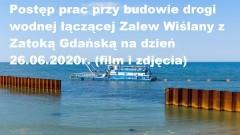 Postęp prac przy budowie drogi wodnej łączącej Zalew Wiślany z Zatoką Gdańską na dzień 26.06.2020r. (film i zdjęcia)