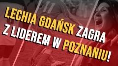 Lechia Gdańsk zagra z liderem w Poznaniu!